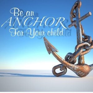 Be an anchor for your child.