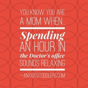 You know you are a mom when spending an hour at the doctor's sounds relaxing!