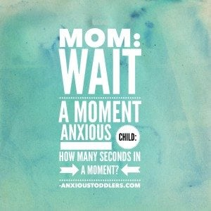 Mom - Wait a moment. Anxious Child - how many seconds in a moment.