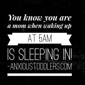 You know you are a mom when waking up at 5am is sleeping in!
