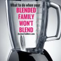 What to Do When Your Blended Family Won't Blend