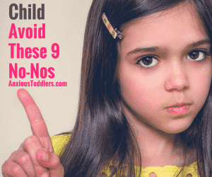 When Parenting an Anxious Child Avoid These 9 No-Nos