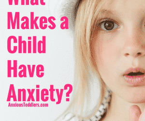 A Child Therapist Answers, What Makes a Child Have Anxiety?