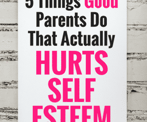 5 Things Good Parents Do That Actually Hurts Self-Esteem and Self-Esteem Activities for Kids that Actually Work!